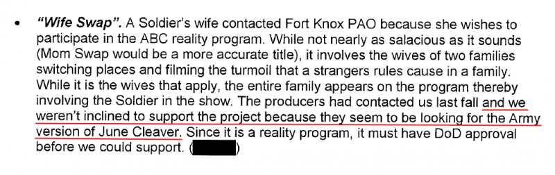 """""""Wife Swap"""". A Soldier's wife contacted Fort Knox PAO because she wishes to participate in the ABC reality program. While not nearly as salacious as it sounds (Morn Swap would be a more accurate title), it involves the wives of two families switching places and filming the turmoil that a strangers rules cause in a family. While it is the wives that apply, the entire family appears on the program thereby involving the Soldier in the show. The producers had contacted us last fall and we weren't inclined to support the project because they seem to be looking for the Army version of June Cleaver. Since it is a reality program, it must have DoD approval before we could support."""