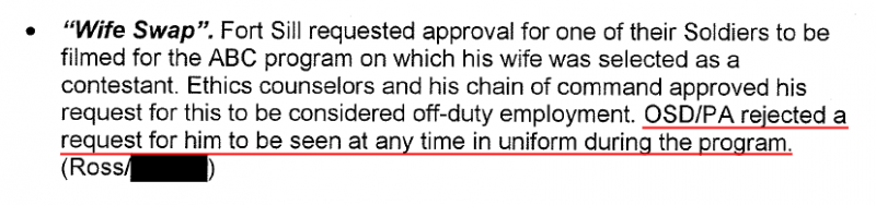 """""""Wife Swap"""". Fort Sill requested approval for one of their Soldiers to be filmed for the ABC program on which his wife was selected as a contestant. Ethics counselors and his chain of command approved his request for this to be considered off-duty employment. OSD/PA rejected a request for him to be seen at any time in uniform during the program."""
